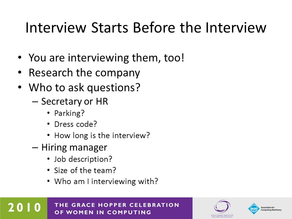 Interview Starts Before the Interview You are interviewing them, too! Research the company Who to ask questions? – Secretary or HR Parking? Dress code