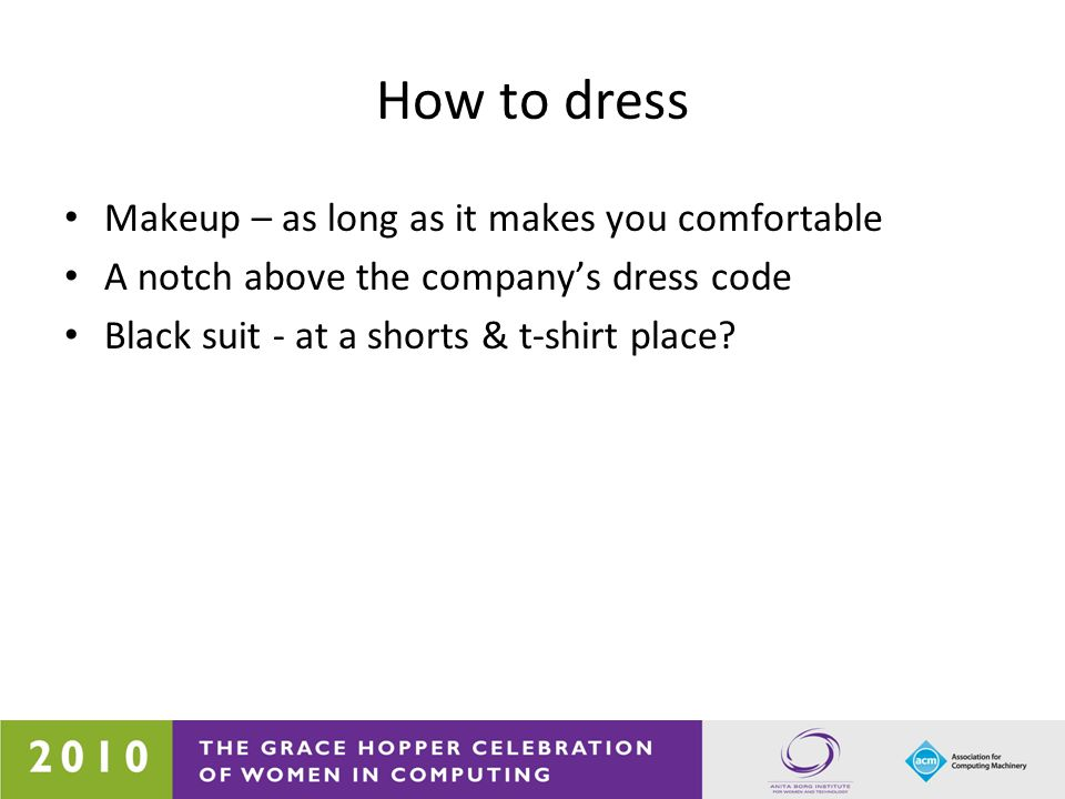 How to dress Makeup – as long as it makes you comfortable A notch above the company's dress code Black suit - at a shorts & t-shirt place?