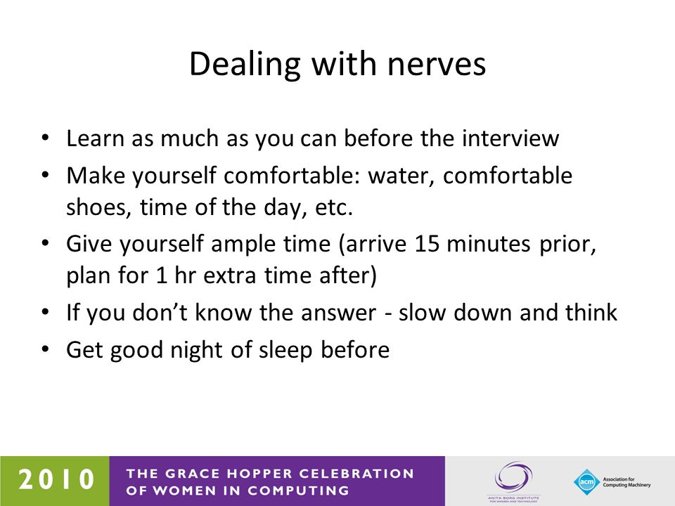 Dealing with nerves Learn as much as you can before the interview Make yourself comfortable: water, comfortable shoes, time of the day, etc. Give your