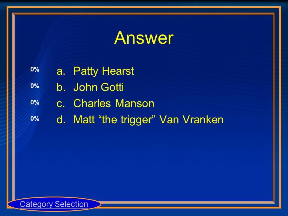 "a.Patty Hearst b.John Gotti c.Charles Manson d.Matt ""the trigger"" Van Vranken Category Selection"