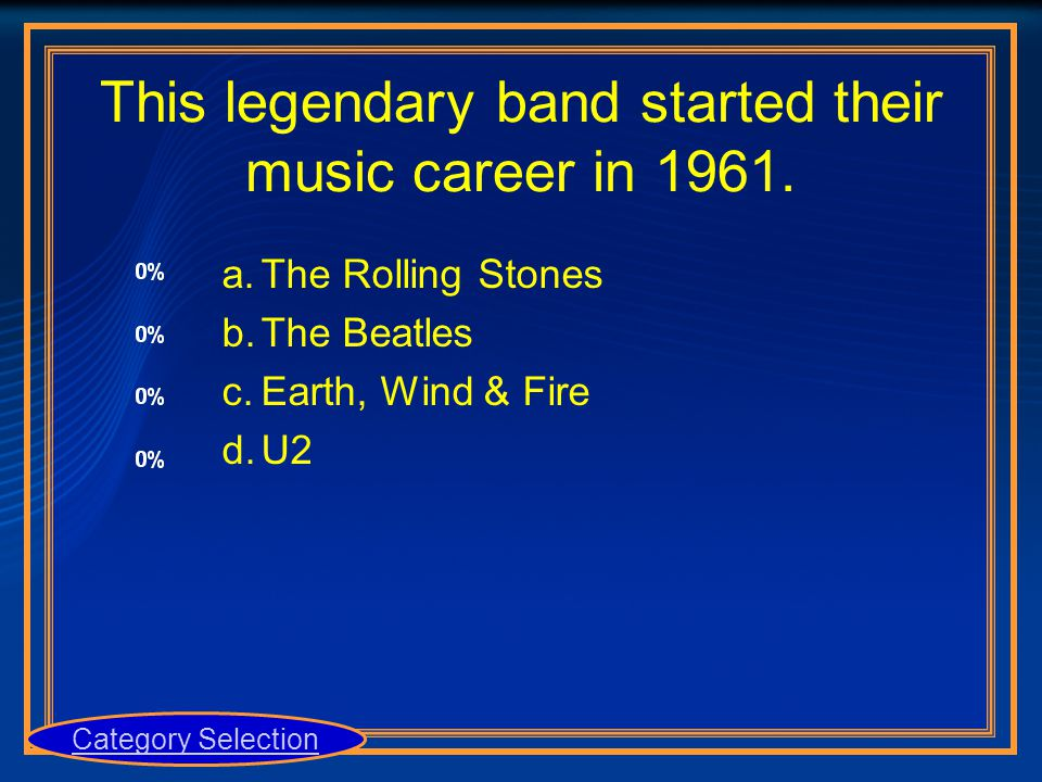 This legendary band started their music career in 1961. a.The Rolling Stones b.The Beatles c.Earth, Wind & Fire d.U2 Category Selection