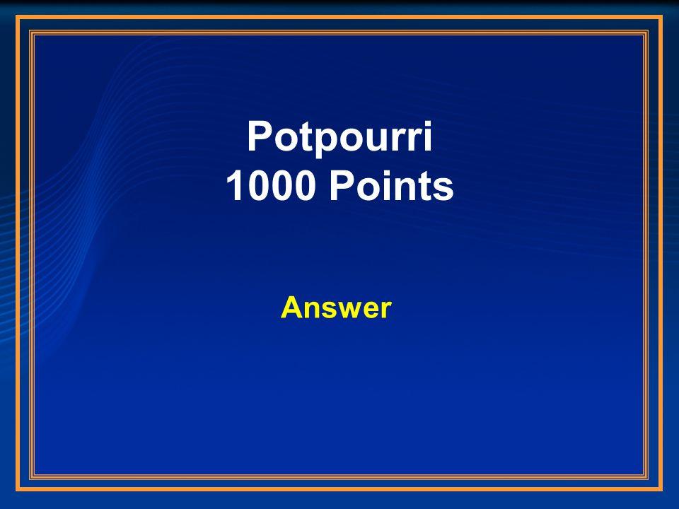 Potpourri 1000 Points Answer