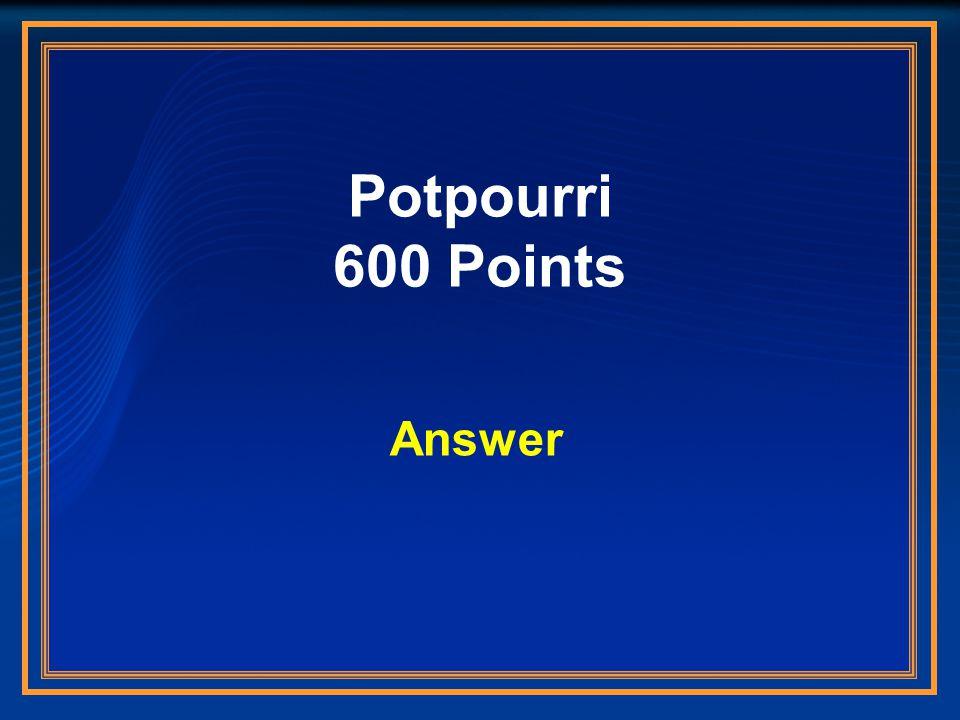 Potpourri 600 Points Answer