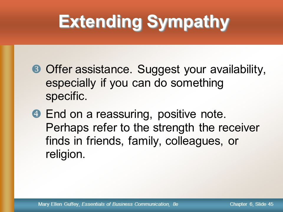Chapter 6, Slide 45 Mary Ellen Guffey, Essentials of Business Communication, 8e Extending Sympathy  Offer assistance. Suggest your availability, espe