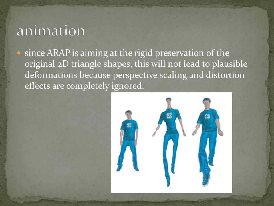 since ARAP is aiming at the rigid preservation of the original 2D triangle shapes, this will not lead to plausible deformations because perspective scaling and distortion effects are completely ignored.