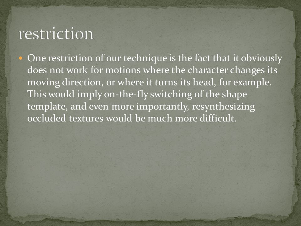 One restriction of our technique is the fact that it obviously does not work for motions where the character changes its moving direction, or where it turns its head, for example.
