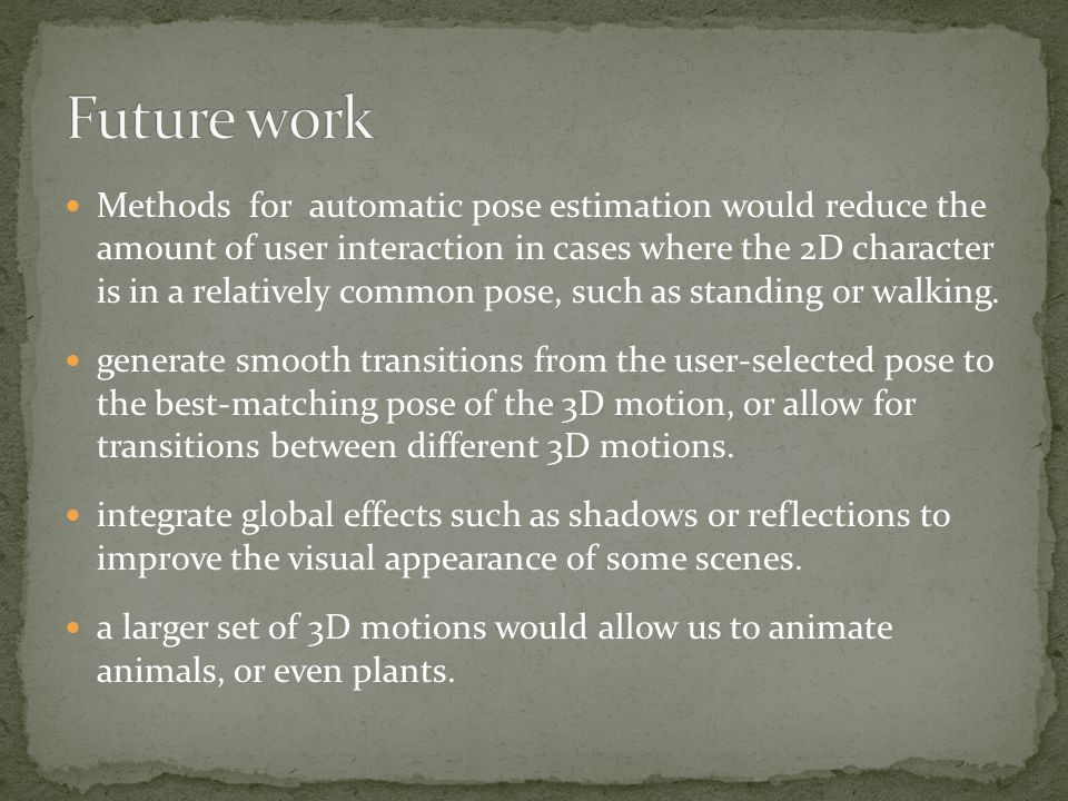 Methods for automatic pose estimation would reduce the amount of user interaction in cases where the 2D character is in a relatively common pose, such as standing or walking.