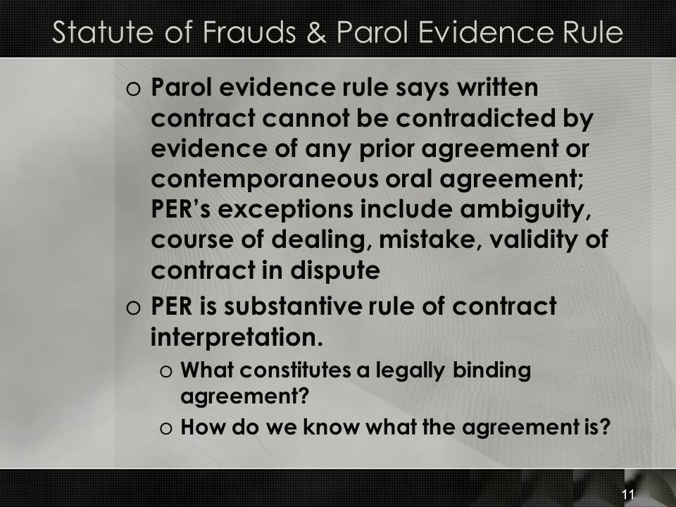 11 Statute of Frauds & Parol Evidence Rule o Parol evidence rule says written contract cannot be contradicted by evidence of any prior agreement or co