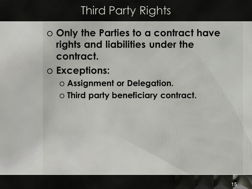 15 Third Party Rights o Only the Parties to a contract have rights and liabilities under the contract. o Exceptions: o Assignment or Delegation. o Thi