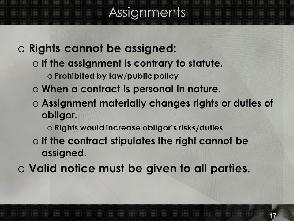 17 Assignments o Rights cannot be assigned: o If the assignment is contrary to statute. o Prohibited by law/public policy o When a contract is persona