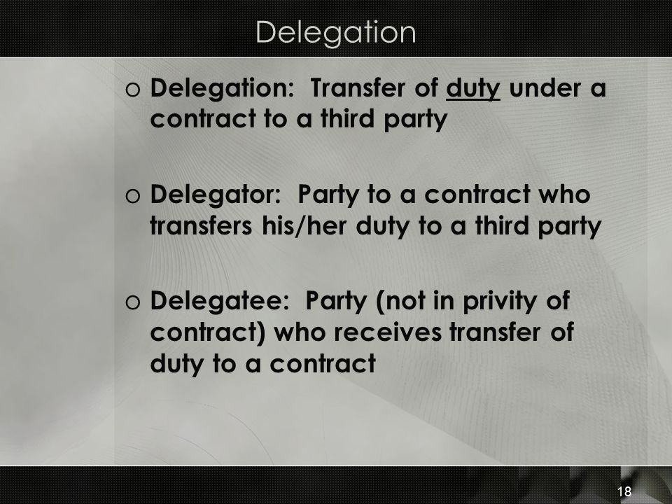 Delegation o Delegation: Transfer of duty under a contract to a third party o Delegator: Party to a contract who transfers his/her duty to a third par