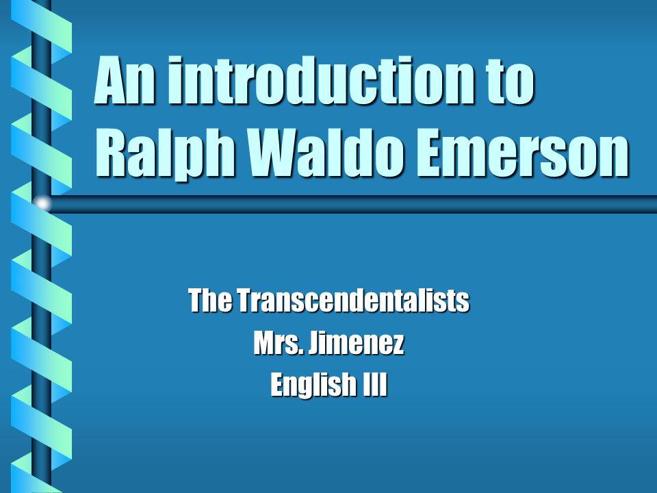 An introduction to Ralph Waldo Emerson The Transcendentalists Mrs. Jimenez English III