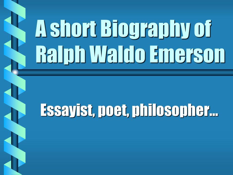 A short Biography of Ralph Waldo Emerson Essayist, poet, philosopher...