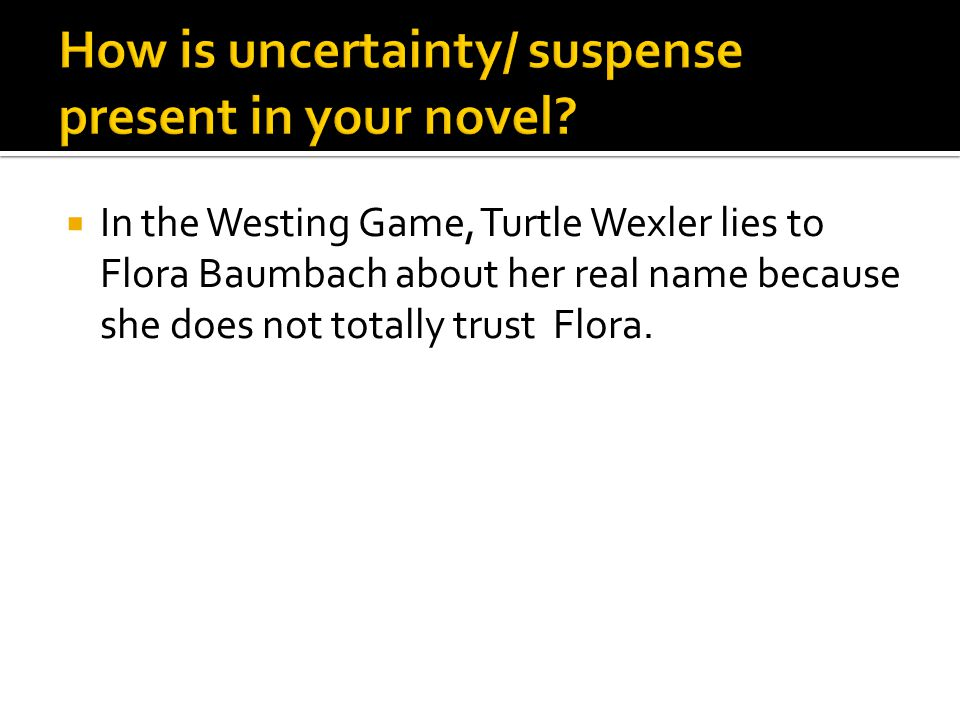  In the Westing Game, Turtle Wexler lies to Flora Baumbach about her real name because she does not totally trust Flora.