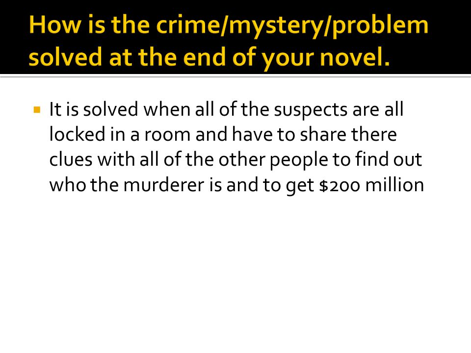  It is solved when all of the suspects are all locked in a room and have to share there clues with all of the other people to find out who the murderer is and to get $200 million