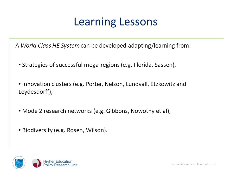 www.dit.ie/researchandenterprise Learning Lessons A World Class HE System can be developed adapting/learning from: Strategies of successful mega-regions (e.g.