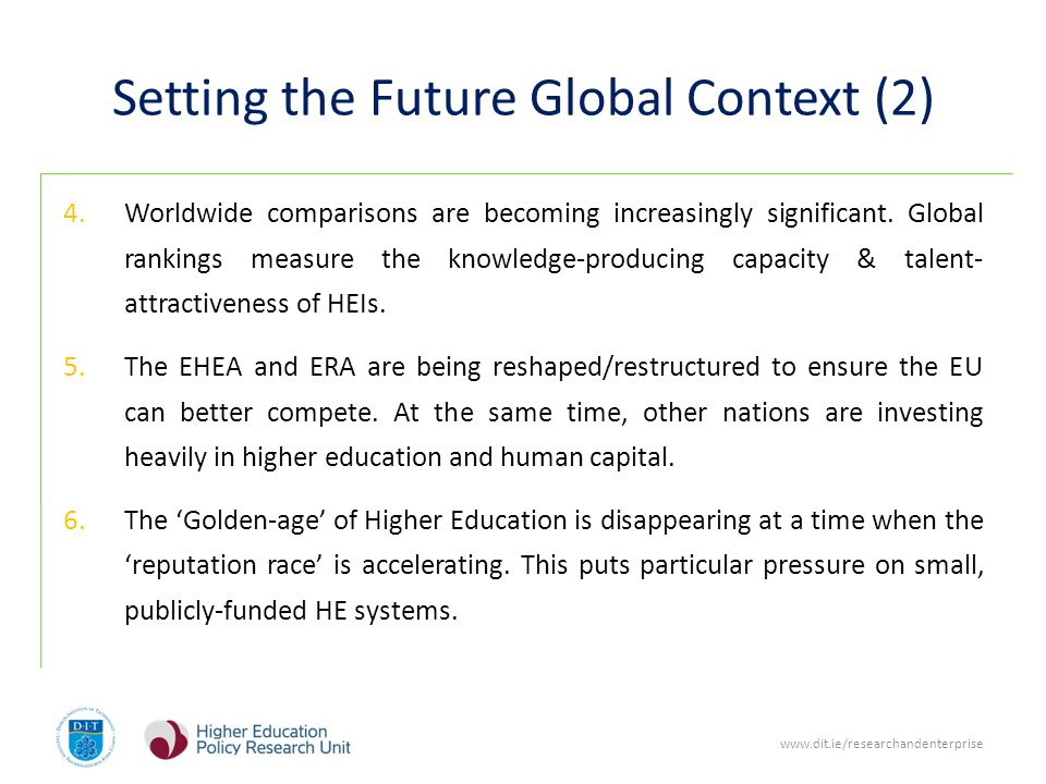 www.dit.ie/researchandenterprise Setting the Future Global Context (2) 4.Worldwide comparisons are becoming increasingly significant.