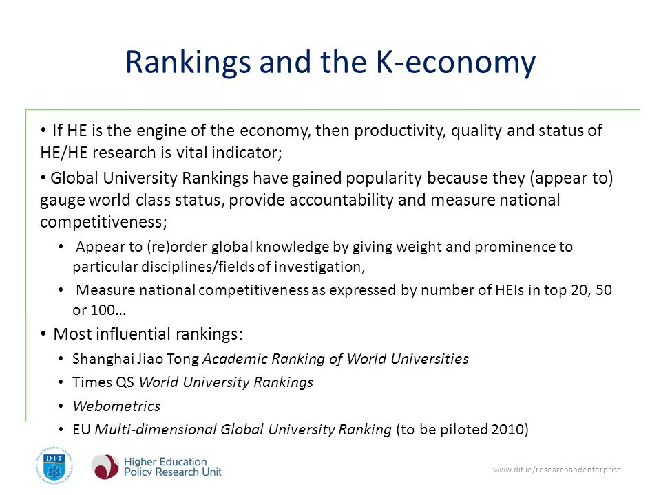 www.dit.ie/researchandenterprise Rankings and the K-economy If HE is the engine of the economy, then productivity, quality and status of HE/HE research is vital indicator; Global University Rankings have gained popularity because they (appear to) gauge world class status, provide accountability and measure national competitiveness; Appear to (re)order global knowledge by giving weight and prominence to particular disciplines/fields of investigation, Measure national competitiveness as expressed by number of HEIs in top 20, 50 or 100… Most influential rankings: Shanghai Jiao Tong Academic Ranking of World Universities Times QS World University Rankings Webometrics EU Multi-dimensional Global University Ranking (to be piloted 2010)