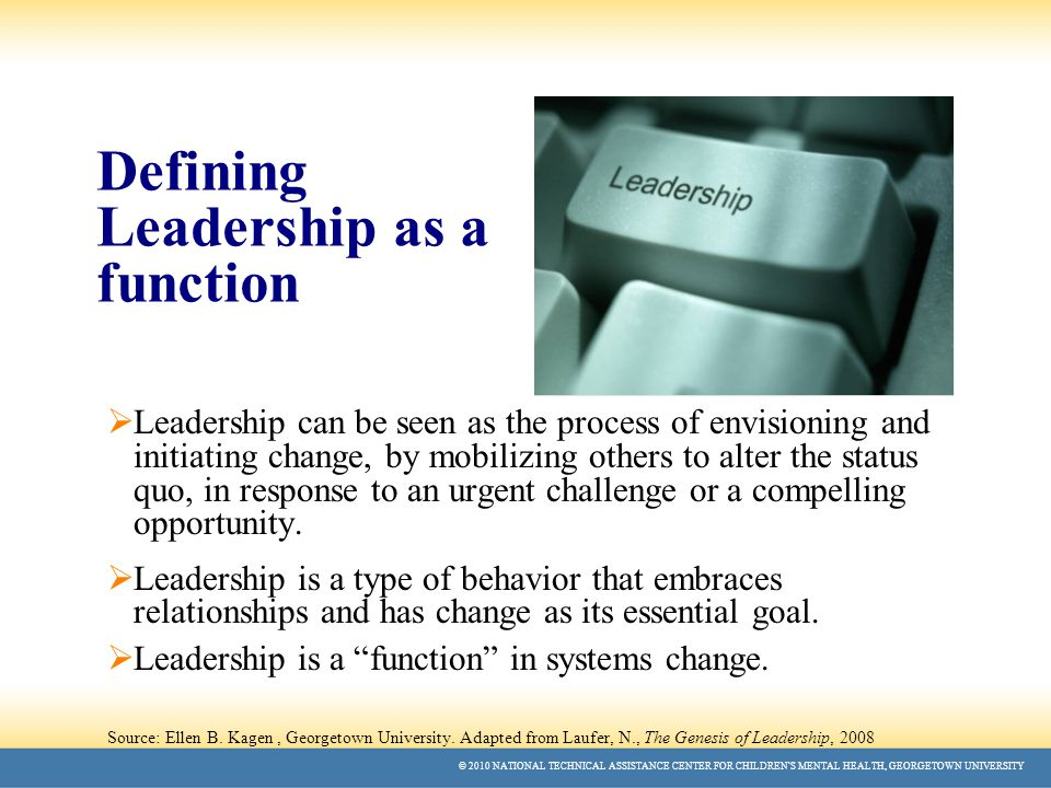 © 2010 NATIONAL TECHNICAL ASSISTANCE CENTER FOR CHILDREN'S MENTAL HEALTH, GEORGETOWN UNIVERSITY Defining Leadership as a function  Leadership can be seen as the process of envisioning and initiating change, by mobilizing others to alter the status quo, in response to an urgent challenge or a compelling opportunity.