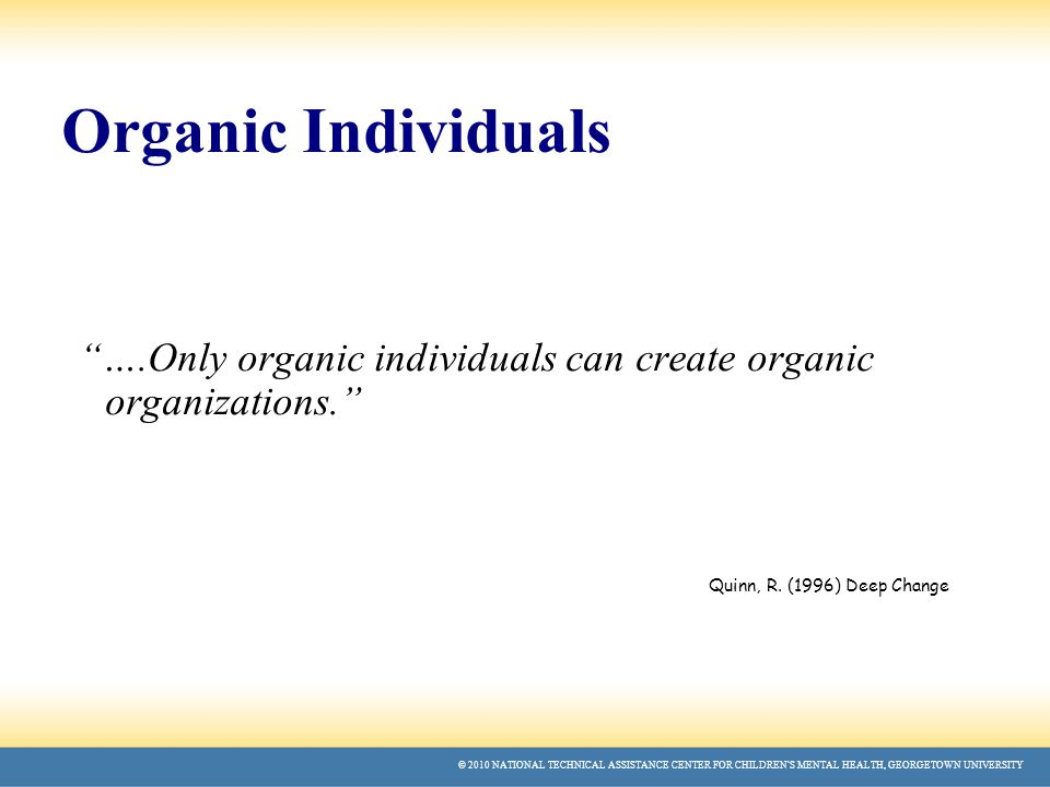 © 2010 NATIONAL TECHNICAL ASSISTANCE CENTER FOR CHILDREN'S MENTAL HEALTH, GEORGETOWN UNIVERSITY Organic Individuals ….Only organic individuals can create organic organizations. Quinn, R.