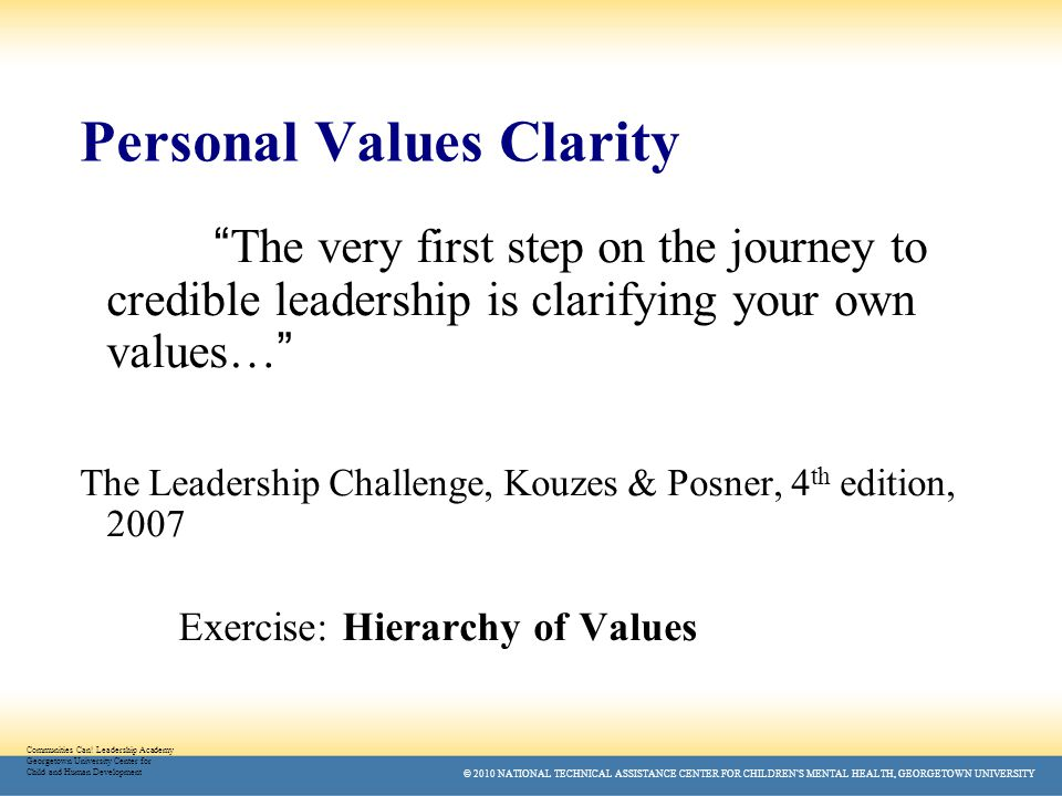 © 2010 NATIONAL TECHNICAL ASSISTANCE CENTER FOR CHILDREN'S MENTAL HEALTH, GEORGETOWN UNIVERSITY Personal Values Clarity The very first step on the journey to credible leadership is clarifying your own values… The Leadership Challenge, Kouzes & Posner, 4 th edition, 2007 Exercise: Hierarchy of Values Communities Can.