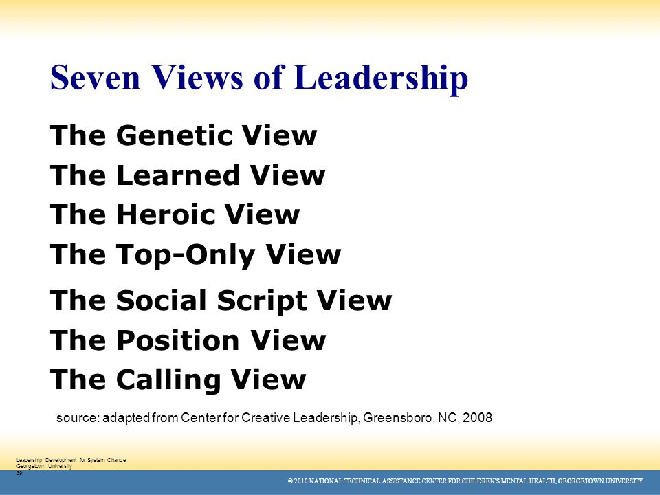© 2010 NATIONAL TECHNICAL ASSISTANCE CENTER FOR CHILDREN'S MENTAL HEALTH, GEORGETOWN UNIVERSITY Leadership Development for System Change Georgetown University 39 Seven Views of Leadership The Genetic View The Learned View The Heroic View The Top-Only View The Social Script View The Position View The Calling View source: adapted from Center for Creative Leadership, Greensboro, NC, 2008