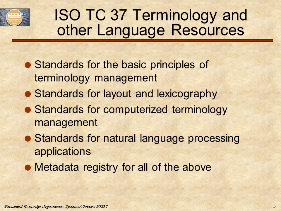 Networked Knowledge Organization Systems/Services NKOS 3 ISO TC 37 Terminology and other Language Resources  Standards for the basic principles of te