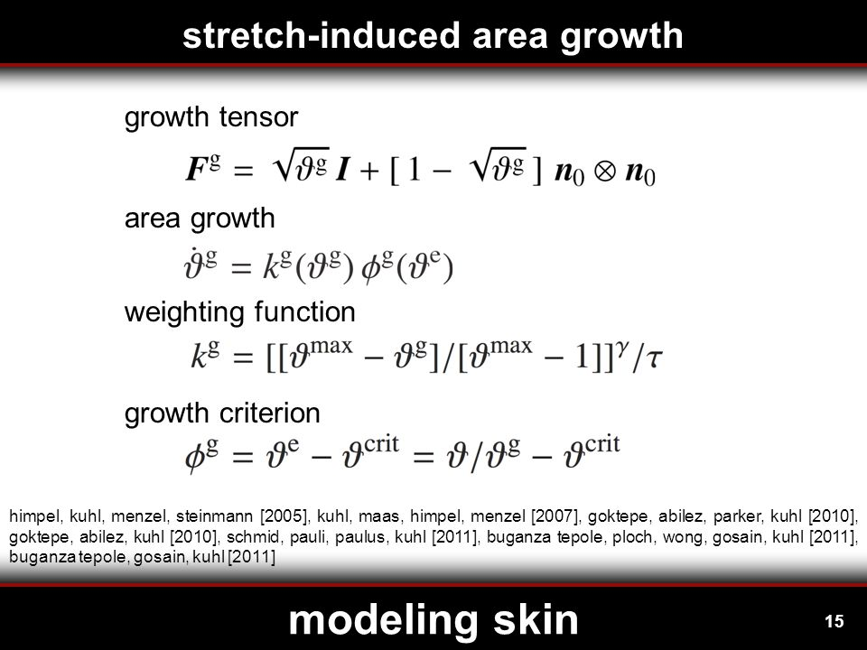 15 modeling skin himpel, kuhl, menzel, steinmann [2005], kuhl, maas, himpel, menzel [2007], goktepe, abilez, parker, kuhl [2010], goktepe, abilez, kuhl [2010], schmid, pauli, paulus, kuhl [2011], buganza tepole, ploch, wong, gosain, kuhl [2011], buganza tepole, gosain, kuhl [2011] growth tensor area growth weighting function growth criterion stretch-induced area growth