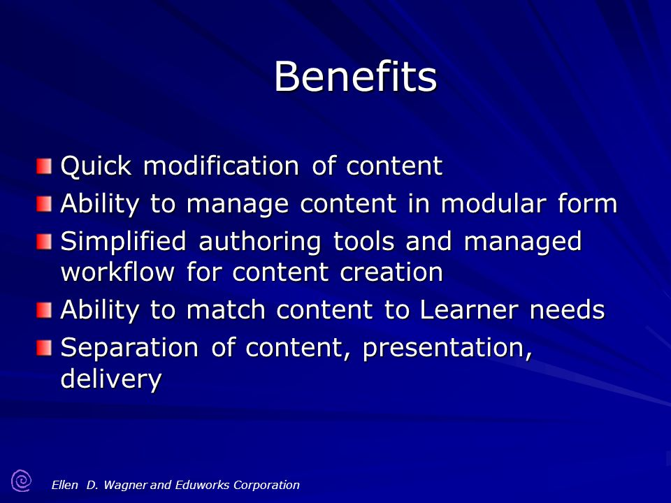Ellen D. Wagner and Eduworks Corporation Benefits Quick modification of content Ability to manage content in modular form Simplified authoring tools a