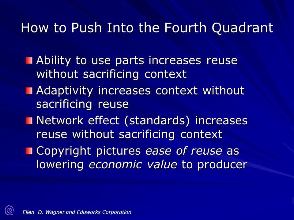 Ellen D. Wagner and Eduworks Corporation How to Push Into the Fourth Quadrant Ability to use parts increases reuse without sacrificing context Adaptiv