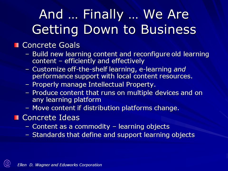 Ellen D. Wagner and Eduworks Corporation And … Finally … We Are Getting Down to Business Concrete Goals –Build new learning content and reconfigure ol
