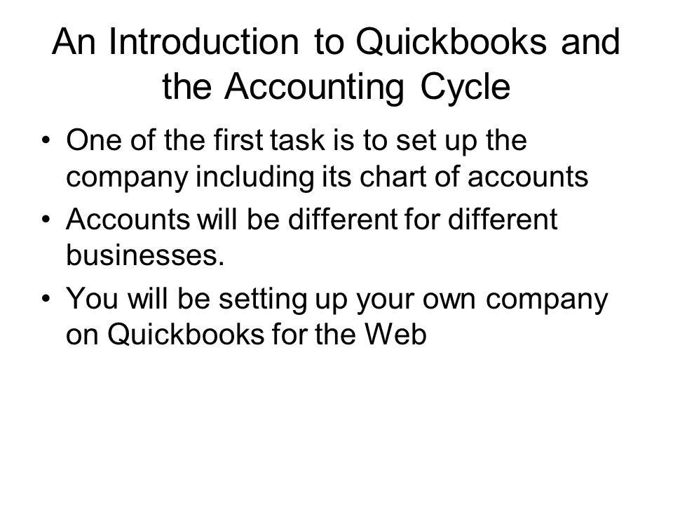An Introduction to Quickbooks and the Accounting Cycle One of the first task is to set up the company including its chart of accounts Accounts will be different for different businesses.