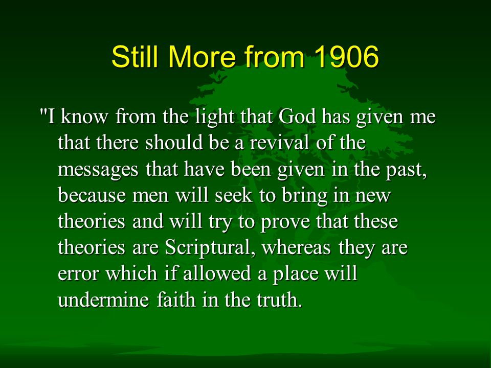 Still More from 1906 I know from the light that God has given me that there should be a revival of the messages that have been given in the past, because men will seek to bring in new theories and will try to prove that these theories are Scriptural, whereas they are error which if allowed a place will undermine faith in the truth.