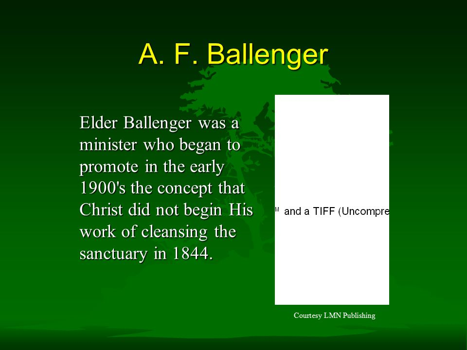 A. F. Ballenger Elder Ballenger was a minister who began to promote in the early 1900's the concept that Christ did not begin His work of cleansing th