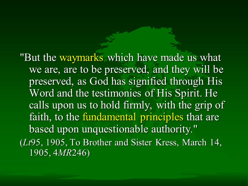 But the waymarks which have made us what we are, are to be preserved, and they will be preserved, as God has signified through His Word and the testimonies of His Spirit.