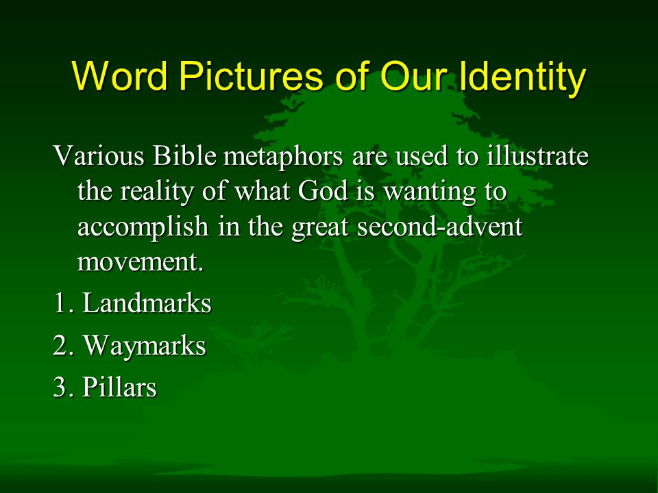 Word Pictures of Our Identity Various Bible metaphors are used to illustrate the reality of what God is wanting to accomplish in the great second-advent movement.