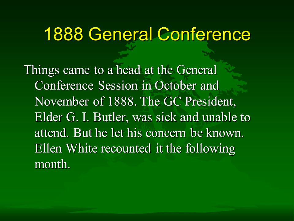 1888 General Conference Things came to a head at the General Conference Session in October and November of 1888.