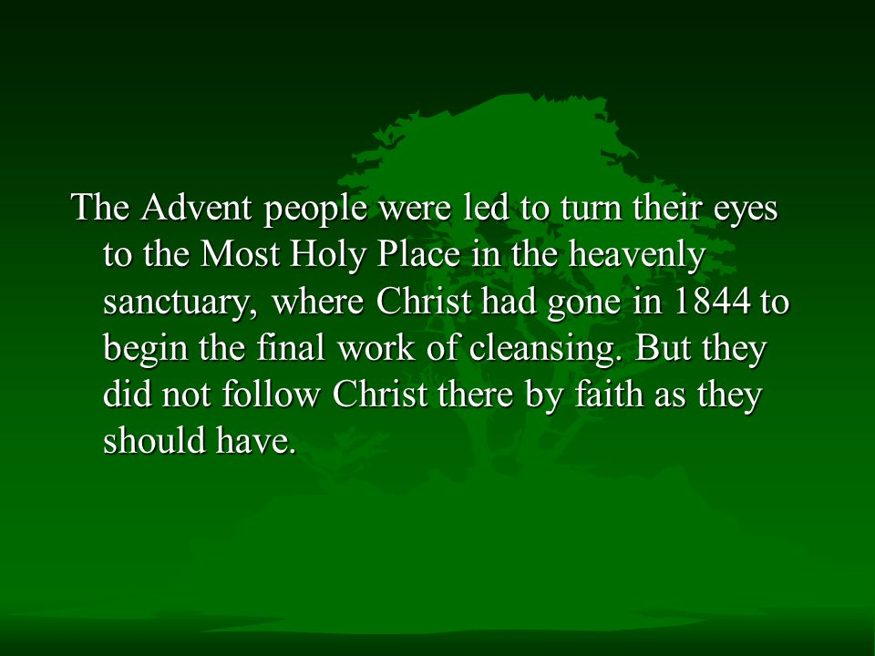The Advent people were led to turn their eyes to the Most Holy Place in the heavenly sanctuary, where Christ had gone in 1844 to begin the final work of cleansing.