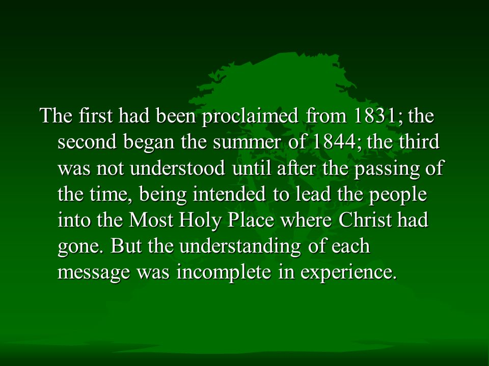 The first had been proclaimed from 1831; the second began the summer of 1844; the third was not understood until after the passing of the time, being intended to lead the people into the Most Holy Place where Christ had gone.