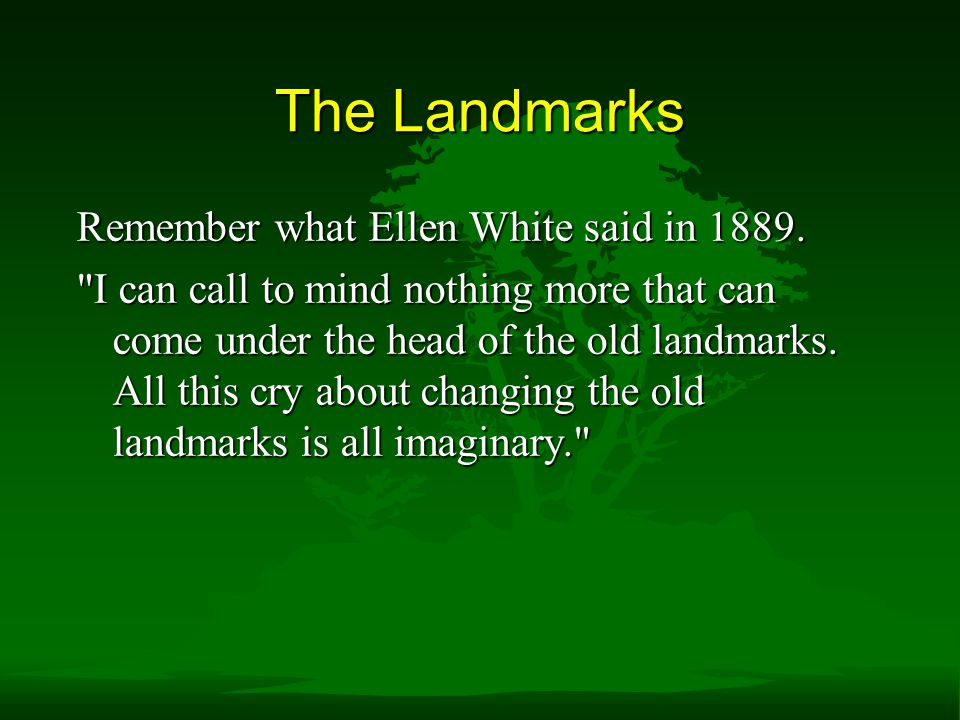 The Landmarks Remember what Ellen White said in 1889.
