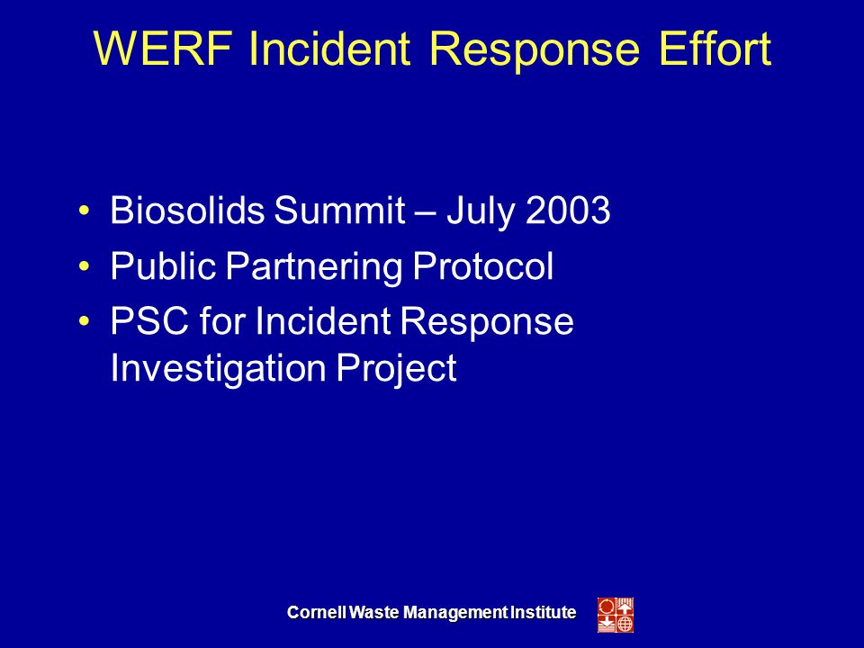 Cornell Waste Management Institute WERF Incident Response Effort Biosolids Summit – July 2003 Public Partnering Protocol PSC for Incident Response Investigation Project