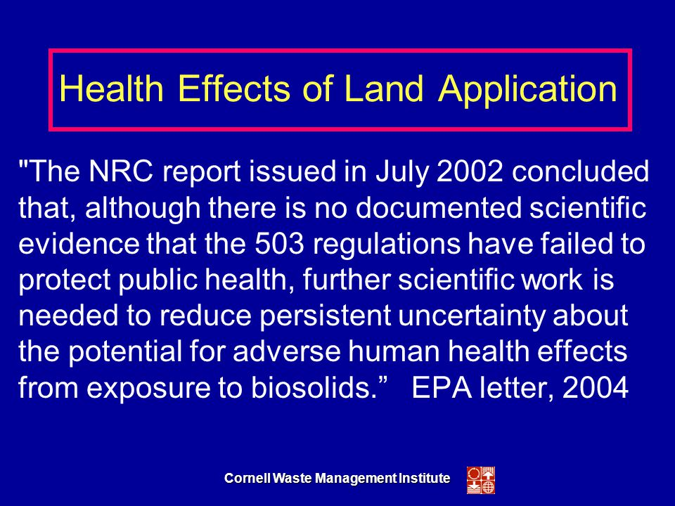 Cornell Waste Management Institute Health Effects of Land Application The NRC report issued in July 2002 concluded that, although there is no documented scientific evidence that the 503 regulations have failed to protect public health, further scientific work is needed to reduce persistent uncertainty about the potential for adverse human health effects from exposure to biosolids. EPA letter, 2004
