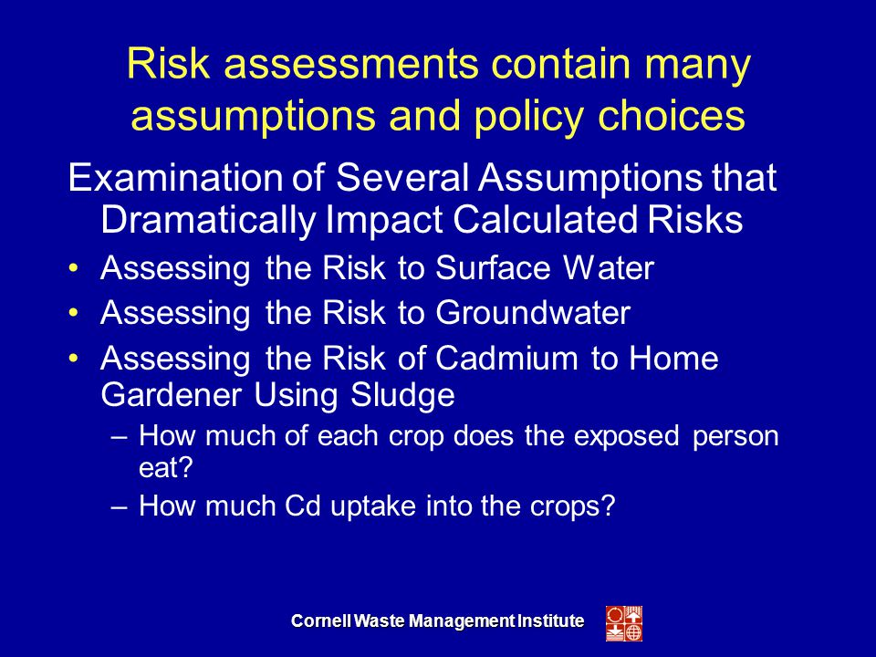 Cornell Waste Management Institute Risk assessments contain many assumptions and policy choices Examination of Several Assumptions that Dramatically Impact Calculated Risks Assessing the Risk to Surface Water Assessing the Risk to Groundwater Assessing the Risk of Cadmium to Home Gardener Using Sludge –How much of each crop does the exposed person eat.