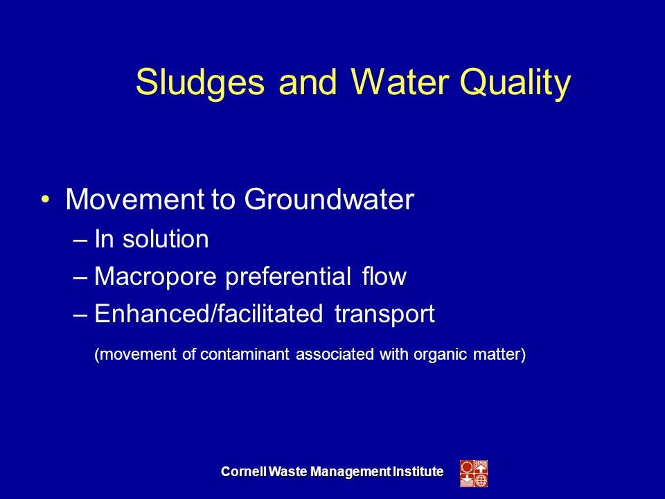 Cornell Waste Management Institute Sludges and Water Quality Movement to Groundwater –In solution –Macropore preferential flow –Enhanced/facilitated transport (movement of contaminant associated with organic matter)