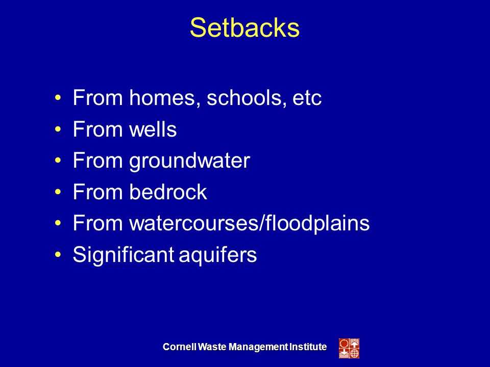 Cornell Waste Management Institute Setbacks From homes, schools, etc From wells From groundwater From bedrock From watercourses/floodplains Significant aquifers
