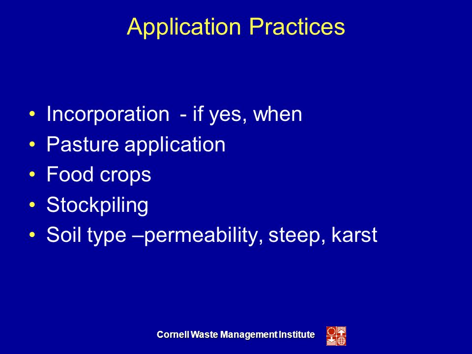 Cornell Waste Management Institute Application Practices Incorporation - if yes, when Pasture application Food crops Stockpiling Soil type –permeability, steep, karst