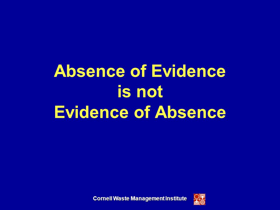 Cornell Waste Management Institute Absence of Evidence is not Evidence of Absence
