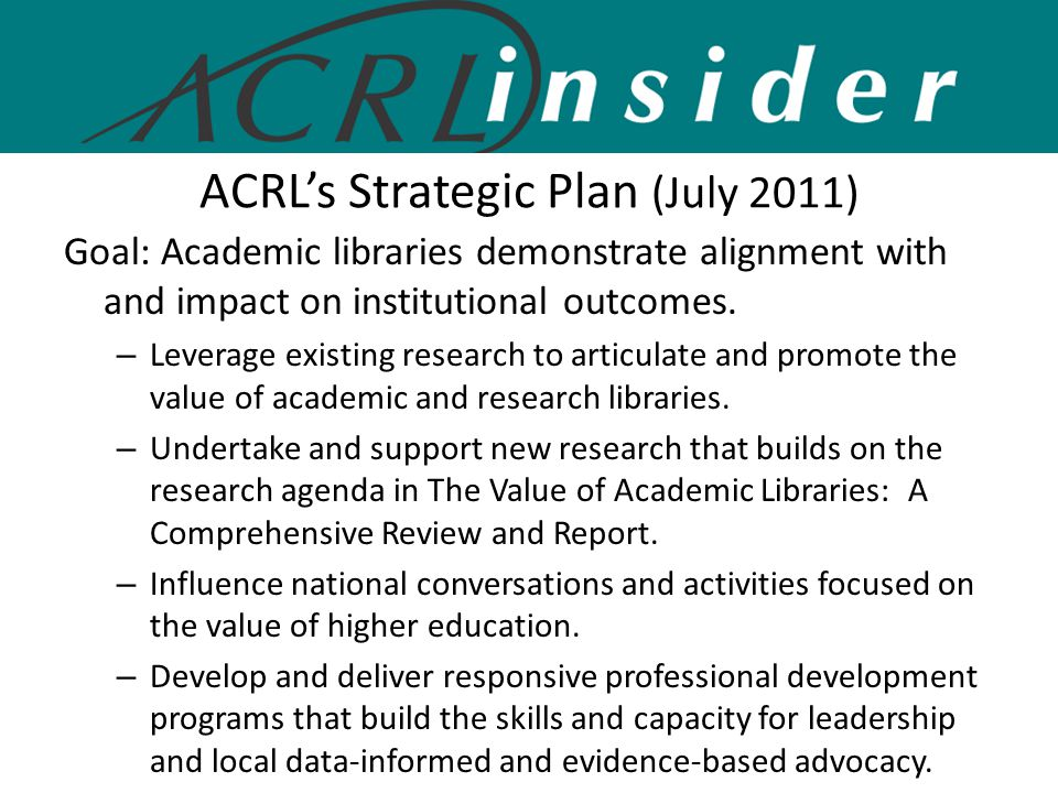 ACRL's Strategic Plan (July 2011) Goal: Academic libraries demonstrate alignment with and impact on institutional outcomes.