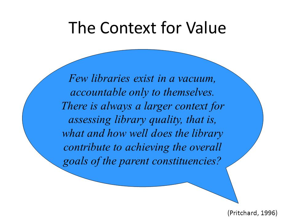 The Context for Value (Pritchard, 1996) Few libraries exist in a vacuum, accountable only to themselves.