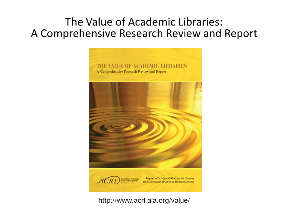 http://www.acrl.ala.org/value/ The Value of Academic Libraries: A Comprehensive Research Review and Report